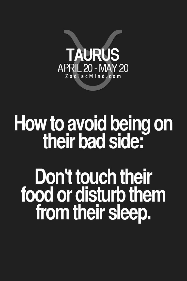 Taurus. How to avoid being in their bad side: Don't touch their food or disturb them from their sleep