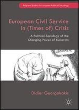 European Civil Service In (times Of) Crisis: A Political Sociology Of The Changing Power Of Eurocrats (palgrave Studies In European Political Sociology) free ebook