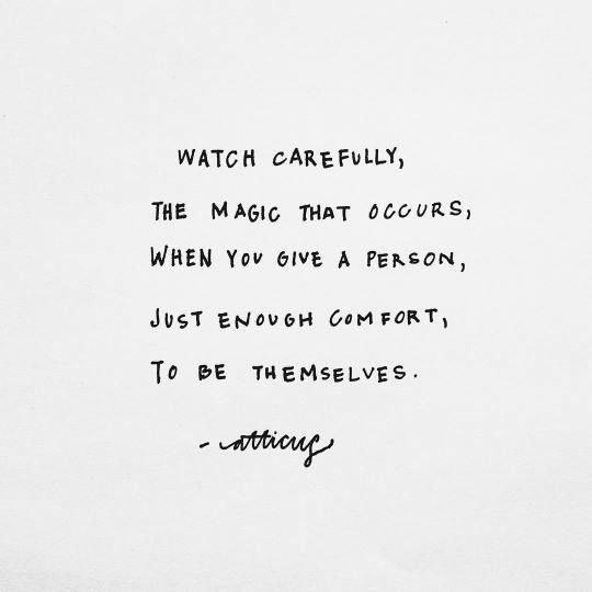 """Watch carefully, the magic that occurs, when you give a person, just enough comfort, to be themselves."" - Atticus ♥"