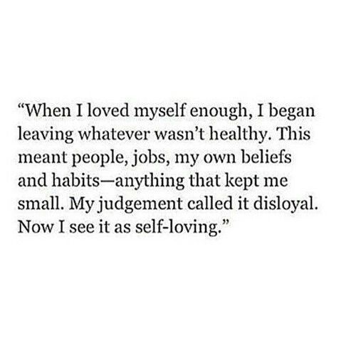 when i loved myself enough, i began leaving whatever wasn't healthy. this meant people, jobs, my own beliefs and habits - anything that kept me small. my judgement called it disloyal. now i see it as self-loving.