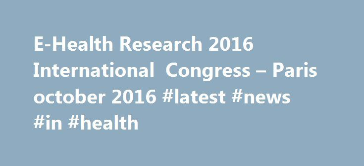 E-Health Research 2016 International Congress – Paris october 2016 #latest #news #in #health http://health.remmont.com/e-health-research-2016-international-congress-paris-october-2016-latest-news-in-health/  HOW DIGITAL TECHNOLOGIES DISRUPT EPIDEMIOLOGY AND MEDICAL RESEARCH MAIN OBJECTIVES To provide an overview of the latest scientific developments and challenges related to the use of ICT in medical research To reflect on the regulatory, sociological, ethical, logistical and methodological…