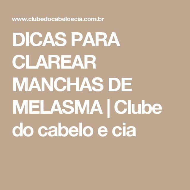 DICAS PARA CLAREAR MANCHAS DE MELASMA | Clube do cabelo e cia