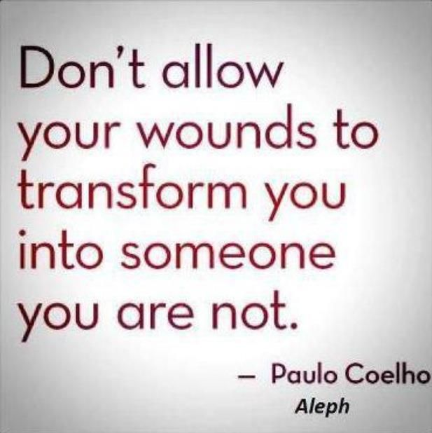 Dont allow your wounds to transform you into someone youre not ~
