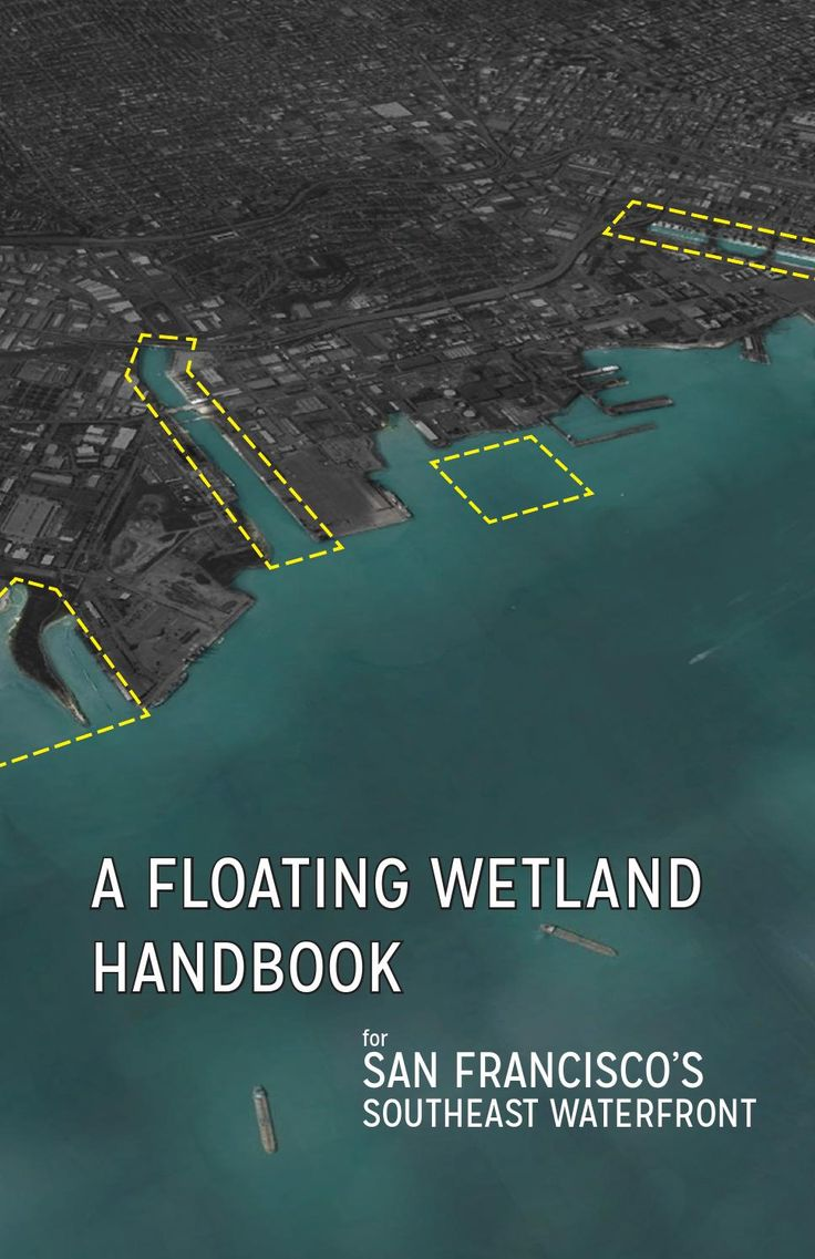 A Floating Wetland Handbook for San Francisco's Southeast Waterfront Completed for the 2014 Patri Fellowship in Urban Design by Andrea Haynes
