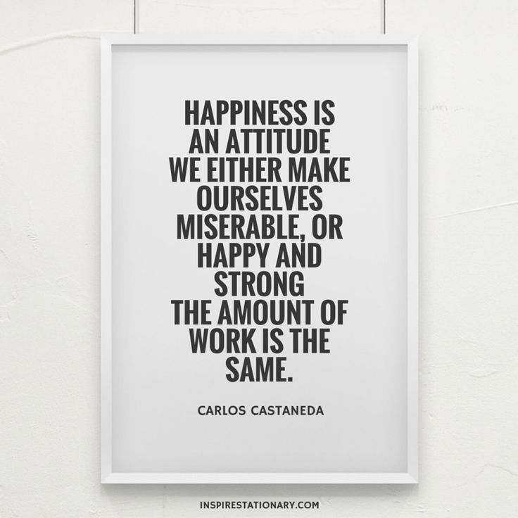 Happiness is an attitude. We either make ourselves miserable, or happy and strong. The amount of work is the same. — Carlos Castaneda