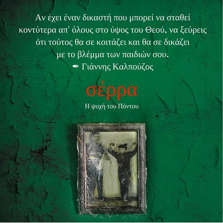 """""""Αν έχει έναν δικαστή που μπορεί να σταθεί κοντύτερα απ' όλους στο ύψος του Θεού, να ξεύρεις ότι τούτος θα σε κοιτάζει και θα σε δικάζει με το βλέμμα των παιδιών σου.""""   #diavazo το νέο βιβλίο του Γιάννη Καλπούζου ΣΕΡΡΑ. Η ΨΥΧΗ ΤΟΥ ΠΟΝΤΟΥ"""