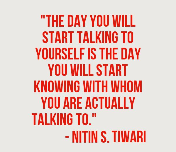 """The day you will start talking to yourself is the day you will start knowing with whom you are actually talking to."""