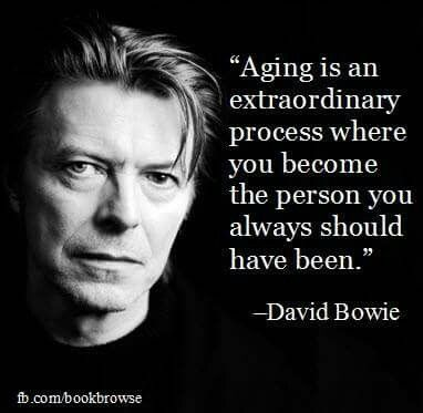 aging is an extraordinary process where you become the person you always should have been || david bowie                                                                                                                                                                                 More