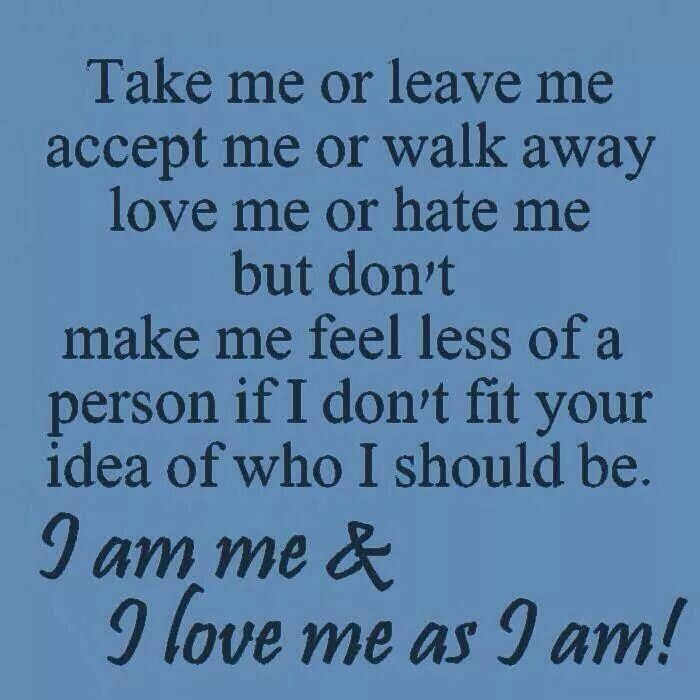 Take me or leave me accept me or walk away love me or bate me but don't make me feel less of a person if I don't fit your idea of who I should be. I am me and I love me as I am
