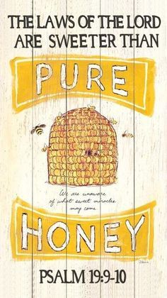 Psalm 19:9-10 ~ The laws of the Lord are true; each one is fair....They are sweeter than honey, even honey dripping from the comb.