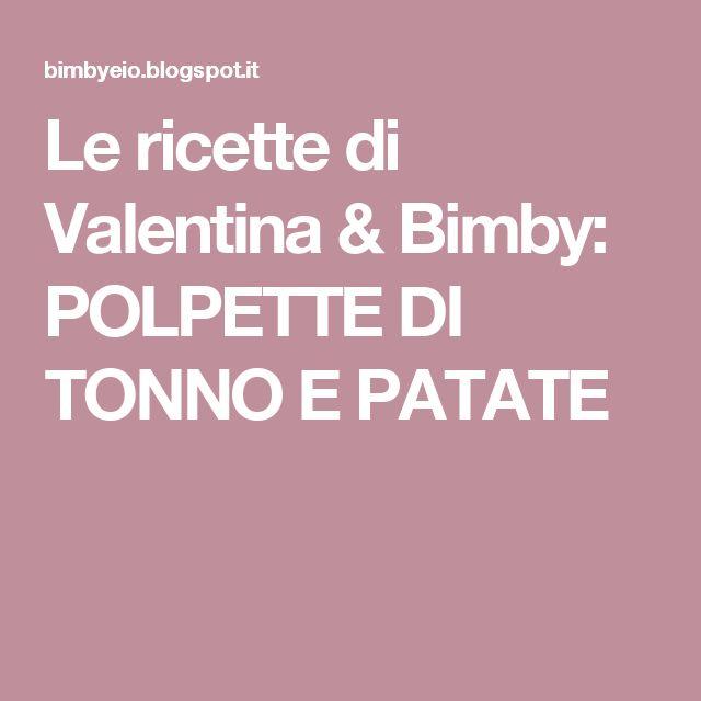 Le ricette di Valentina & Bimby: POLPETTE DI TONNO E PATATE