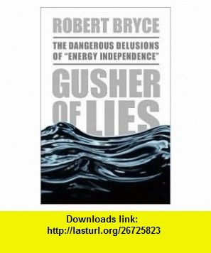 Gusher of Lies 1st (first) edition Text Only Robert Bryce ,   ,  , ASIN: B004QBO0NW , tutorials , pdf , ebook , torrent , downloads , rapidshare , filesonic , hotfile , megaupload , fileserve