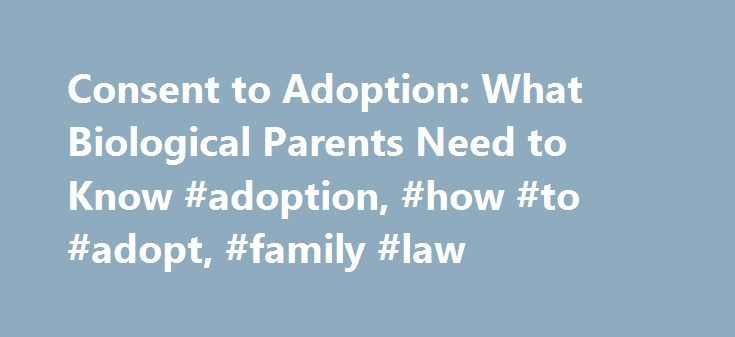 Consent to Adoption: What Biological Parents Need to Know #adoption, #how #to #adopt, #family #law http://kansas.remmont.com/consent-to-adoption-what-biological-parents-need-to-know-adoption-how-to-adopt-family-law/  # Consent to Adoption: What Biological Parents Need to Know A parent's rights are among the most protected by law in the United States. That's why, with few exceptions, a parent must consent to adoption before a child is legally placed with another family. Whether an independent…