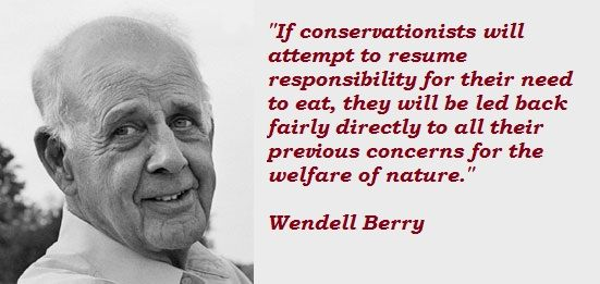 "Wendell Berry is an American novelist, poet, environmental activist, cultural critic, and farmer. He is known for having an ""unshakable devotion to the land and the dignity of traditional life."" He is also known for saying that , ""the good life includes sustainable agriculture, appropriate technologies, healthy rural communities, connection to place, the pleasures of good food, husbandry, good work, local economics, the miracle of life, fidelity, frugality, reverence, and the…"