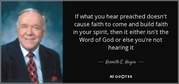 If what you hear preached doesn't cause faith to come and build faith in your spirit, then it either isn't the Word of God or else you're not hearing it - Kenneth E. Hagin