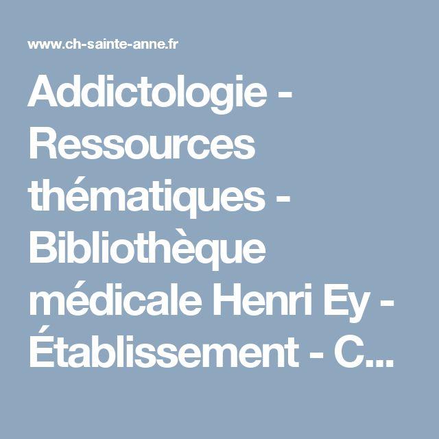 Addictologie - Ressources thématiques - Bibliothèque médicale Henri Ey - Établissement - Centre Hospitalier Sainte Anne