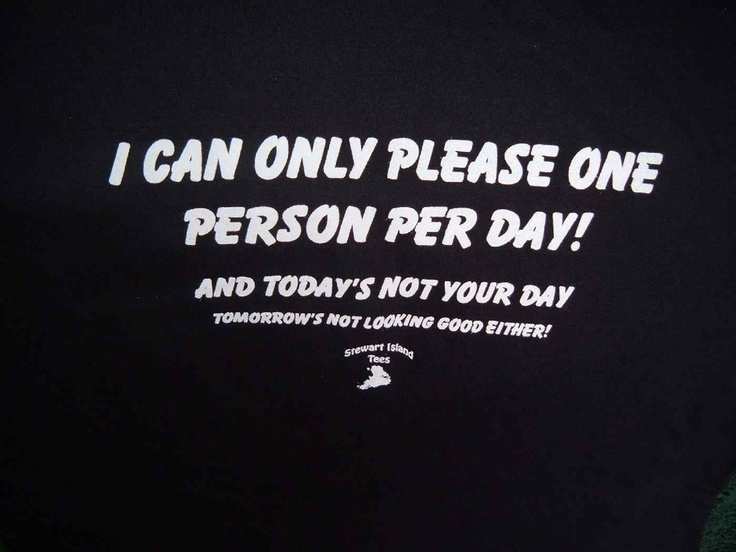 I can only please one person per day. Today's not your day. And tomorrow's not looking good either.