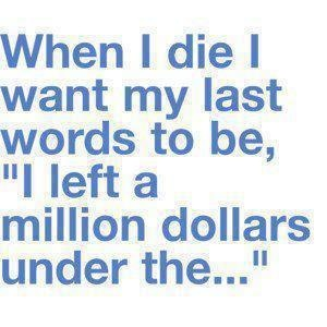When I die I want my last words to be.... - 36 of My Favorite Silly, Crazy or Funny Quotes of the Day