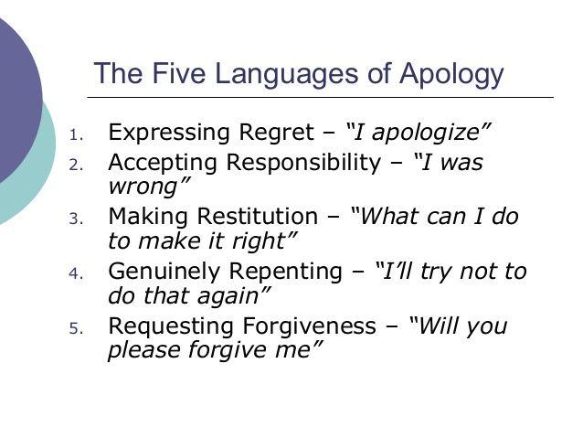 Five Languages Of Apology. For me: I'm sorry, there is no excuse for the way I treated you. Will you forgive me? I'll find a way to make it up to you.  Responsibility Regret Restitution  Then actually following through on the restitution as an act of reconciliation. Goes with Acts of Service love language.