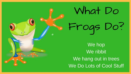 What do frogs do? Now that's a question I can answer easily. Because I am a frog. We do lots of cool stuff. We hop, we ribbit, we eat flies awesome!