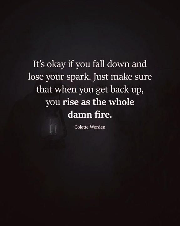 Its Okay If You Fall Down And Lose Your Spark Inspirational Quotes Positive Quotes Life Quotes