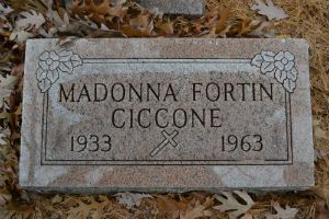 Grave of Madonna's mother, Madonna Fortin Ciccone, at Calvary Cemetery, located at 2977 Old Kawkawlin Rd. in Kawkawlin, Michigan. Madonna's mother died of breast cancer in Dec. 1963 at Pontiac General Hospital in Pontiac, Michigan. Madonna was only five years old at the time of her mother's death.