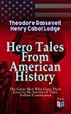 Free Kindle Book -   Hero Tales From American History –The Great Men Who Gave Their Lives to the Service of Their Fellow-Countrymen: George Washington, Daniel Boone, Francis ... Cushing, Abraham Lincoln, Gettysburg, Alamo