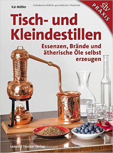 Tisch- und Kleindestillen: Essenzen, Brände & ätherische Öle selbst erzeugen: Amazon.de: Kai Möller: Bücher