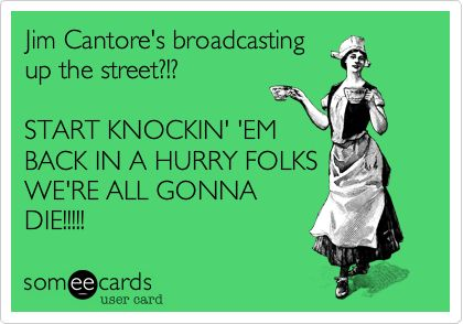 Jim Cantore's broadcasting up the street?!? START KNOCKIN' 'EM BACK IN A HURRY FOLKS WE'RE ALL GONNA DIE!!!!!