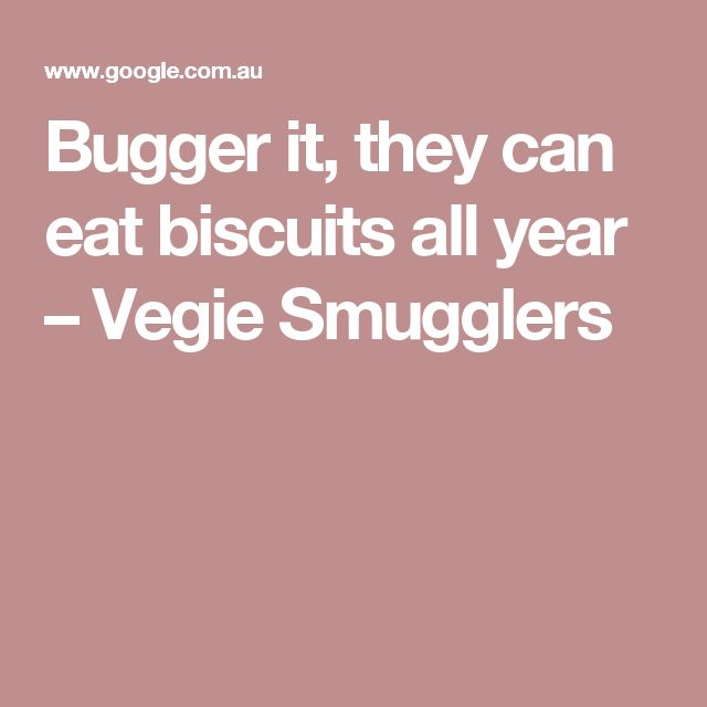 Bugger it, they can eat biscuits all year – Vegie Smugglers