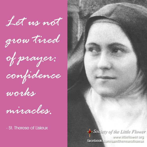 Let us not grow tired of prayer: confidence works miracles.  - St. Thérèse of Lisieux