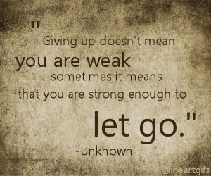 Giving up doesn't mean you are weak...sometimes it means that you are strong enough to let go.