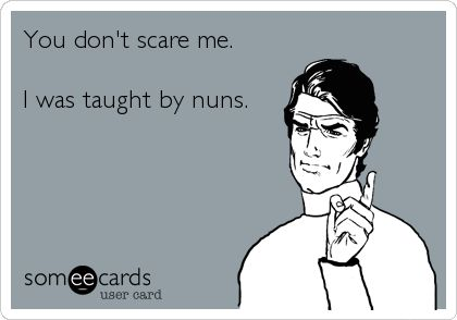 You don't scare me. I was taught by nuns. catholic school girl probz