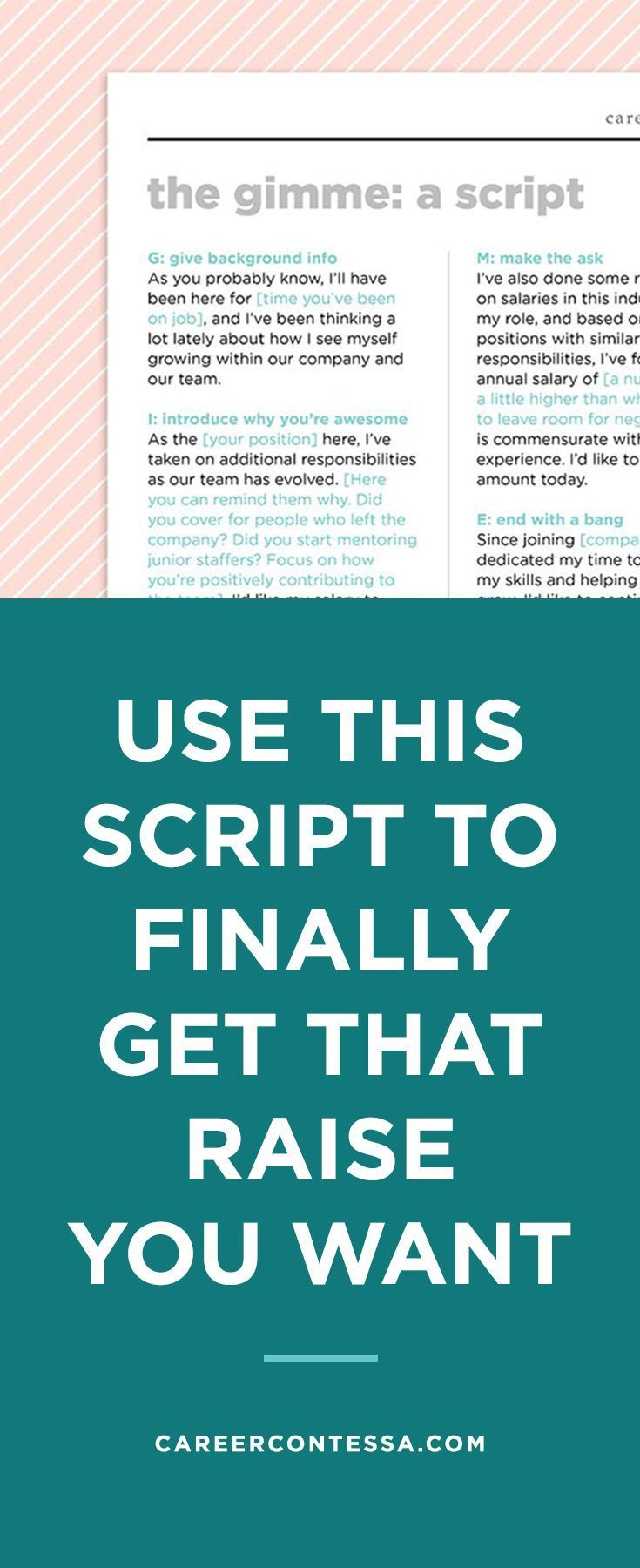 Wouldn't it be great if there were just a script for asking for a raise?Oh yeah, we made one. It's called the GIMME (cute, right?), and it will help you prep your ask in advance of that big meeting with your boss. The GIMME is a 5-step process that covers everything from how you open the conversation to how you end it in style.   Career Contessa