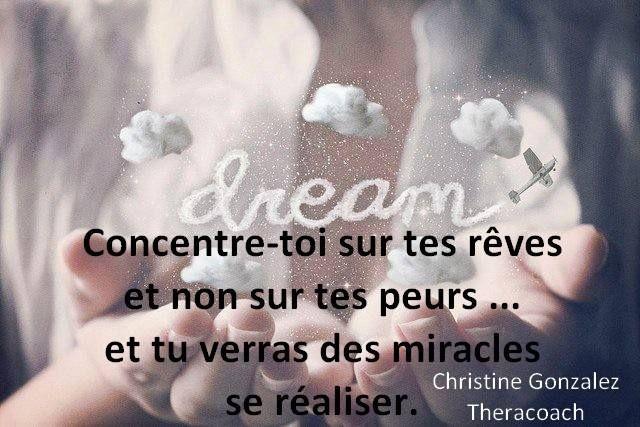 Concentre-toi sur tes rêves et non sur tes peurs... et tu verras des miracles se réaliser.  Christine Gonzalez