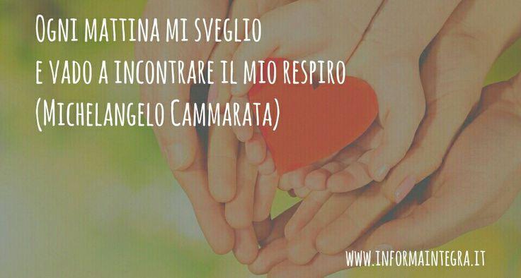 Ogni mattina mi sveglio e vado a incontrare il mio respiro (Michelangelo Cammarata) www.informaintegra.it