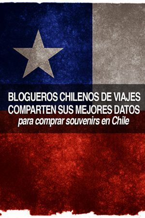 Blogueros Chilenos de Viajes comparten sus mejores datos para comprar souvenirs de Chile