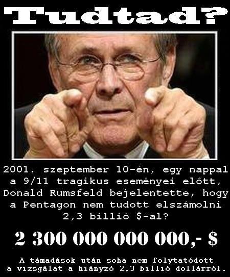 Ami miatt az emberek már nem fogadják el a kamu-főáramú-hivatalos magyarázatokat és utánajártak az igazságnak, azok pont ezek a konkrét és egyértelmű TÉNYEK !!!   Rumsfeld: 2,3 billió dollár hiányzik a Pentagonból (1 nappal 2001.Szept. 11. előtt)