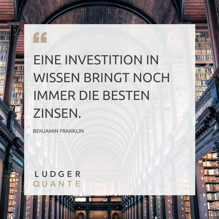 Eine Investition in Wisse bringt noch immer die besten Zinsen. - Benjamin Franklin