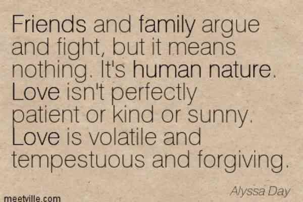 """""""Friends and family argue and fight, but it means nothing. It's human nature. Love isn't perfectly patient or kind or sunny. Love is volatile and tempestuous and forgiving."""" —Alyssa Day"""