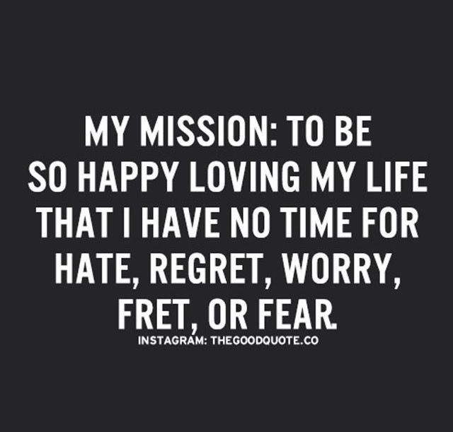 my mission: to be so happy loving my life that i have no time for hate, regret, worry, fret, or fear.