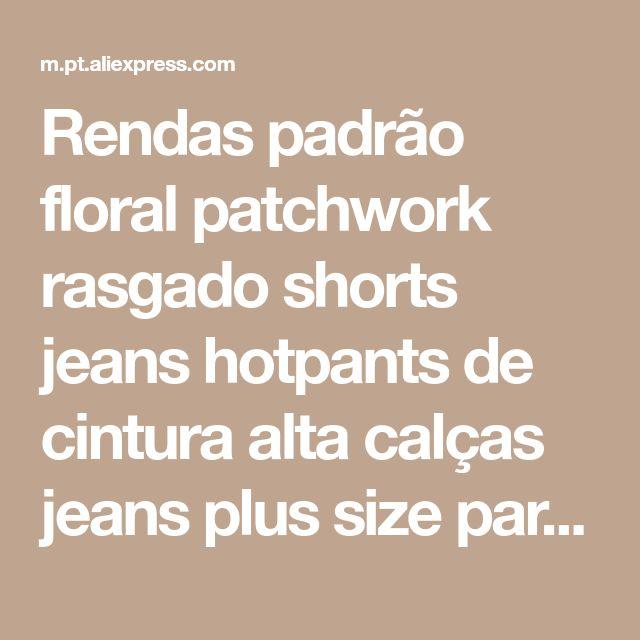 Rendas padrão floral patchwork rasgado shorts jeans hotpants de cintura alta calças jeans plus size para a mulher mulheres curto feminino Loja Online | aliexpress móvel