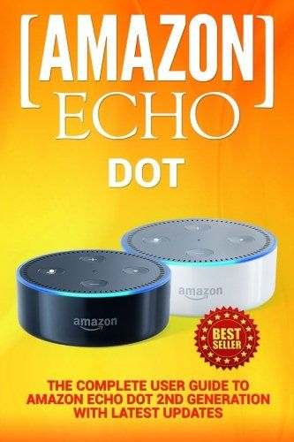 Amazon Echo: Dot: The Complete User Guide to Amazon Echo Dot 2nd Generation with Latest Updates (the 2018 Updated User Guide by Amazon Free Movie  Plus Echo Spot Echo Show Alexa Skills Kit)