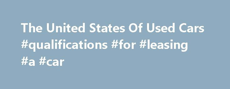 The United States Of Used Cars #qualifications #for #leasing #a #car http://lease.remmont.com/the-united-states-of-used-cars-qualifications-for-leasing-a-car/  The United States Of Used Cars February 18, 2014 There are more than 250 million used cars on the road in the United States and every year, close to 40 million of those used cars change hands. Used-car sales volumes typically dwarf new-car sales. But how does the fleet of used cars for sale look […]