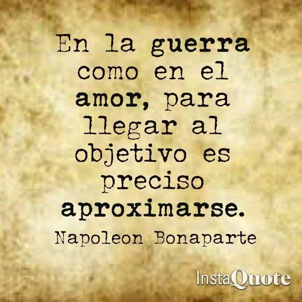 En la guerra como en el amor, para llegar al objetivo es preciso aproximarse. Frases de Napoleon Bonaparte