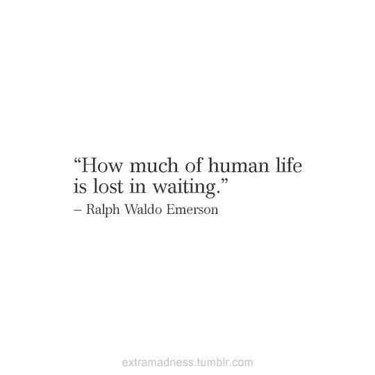 """""""How much of human life is lost in waiting."""" - Ralph Waldo Emerson"""