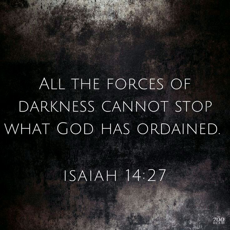 Isaiah 14:27 - one of the things we have to remember is that we, God's creatures, cannot overcome Him or defy His will. and JUST the SAME, the devil and all its worshippers, ALSO God's creation, CANNOT OVERCOME HIM and CANNOT STOP WHAT HE HAS ORDAINED. our power against God and His will is just as powerful as the devils. remember that, child of THE KING.