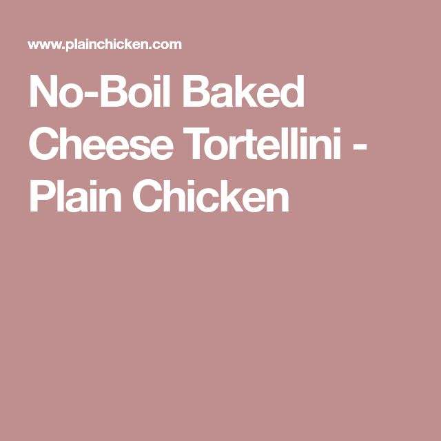 No-Boil Baked Cheese Tortellini - Plain Chicken