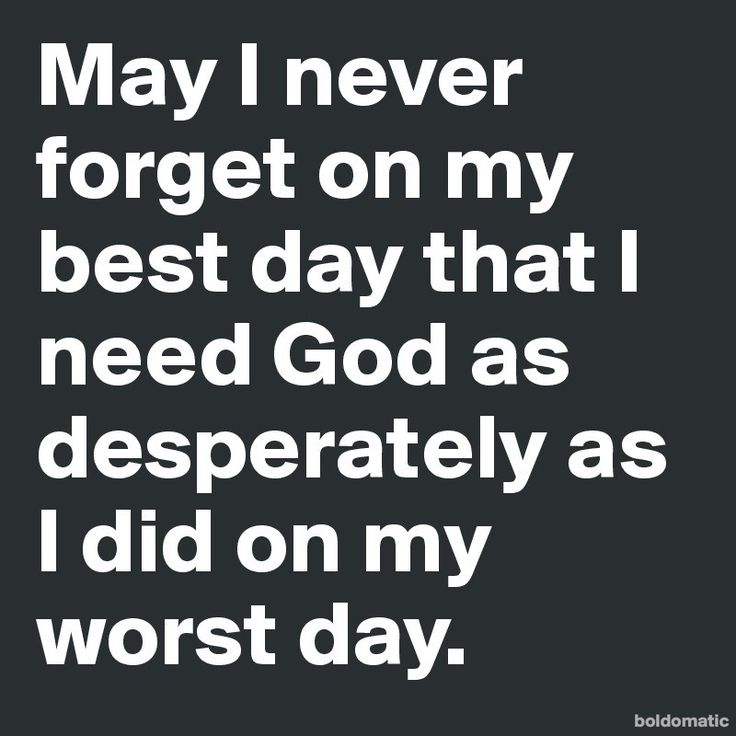 May-I-never-forget-on-my-best-day-that-I-need-God (800×800)