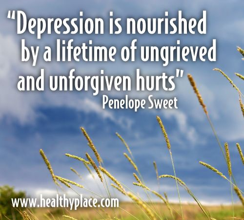Depression is nourished by a lifetime of ungrieved and unforgiven hurts. Penelope Sweet http://www.healthyplace.com/depression/